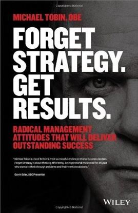 Εικόνα της Forget Strategy. Get Results.: Radical Management Attitudes That Will Deliver Outstanding Success