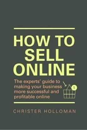 Εικόνα της How to Sell Online : The experts' guide to making your business more successful and profitable online